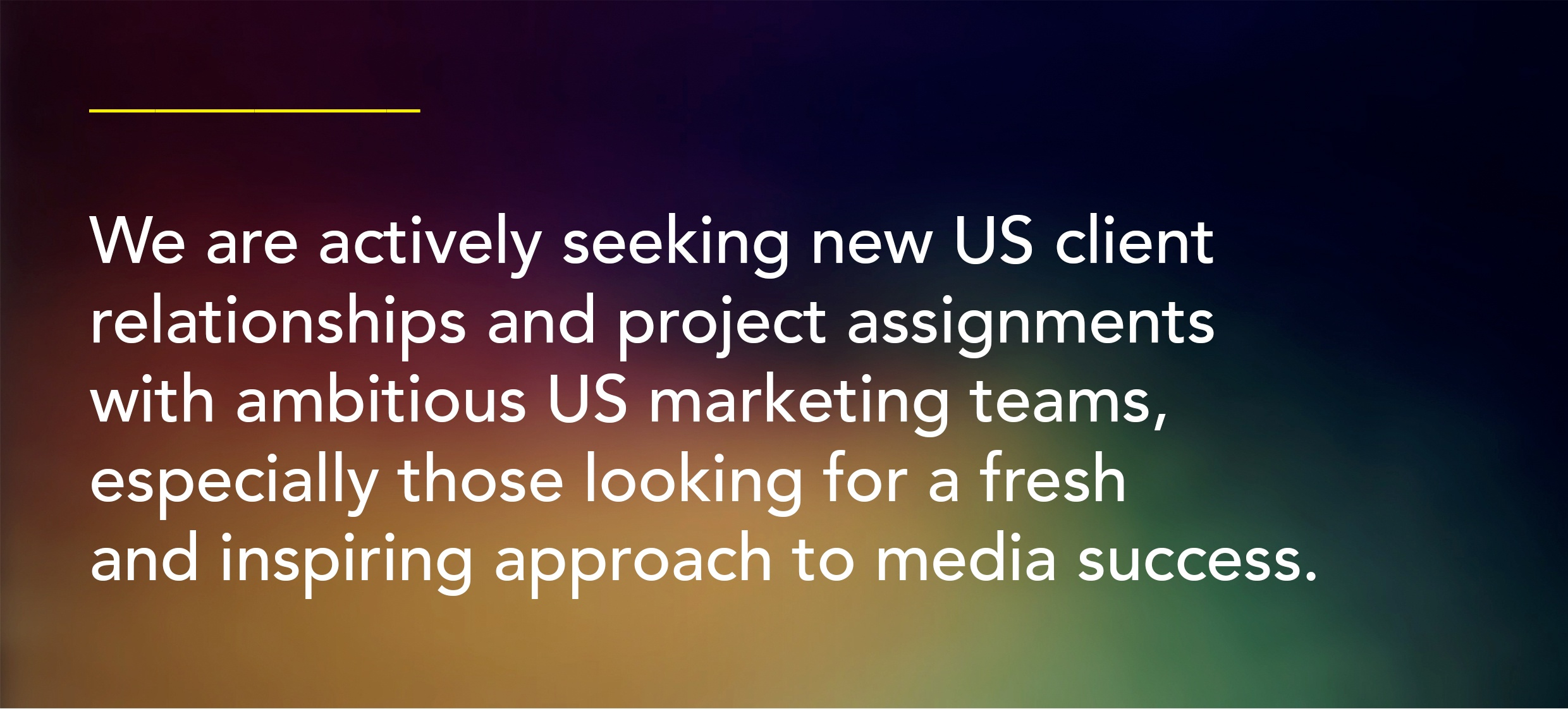 Call outWe are actively seeking new US client relationships and project assignments with ambitious US marketing teams, especially those looking for a fresh and inspiring approach to media success.
